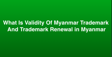 What Is Validity Of Myanmar Trademark And Trademark Renewal in Myanmar