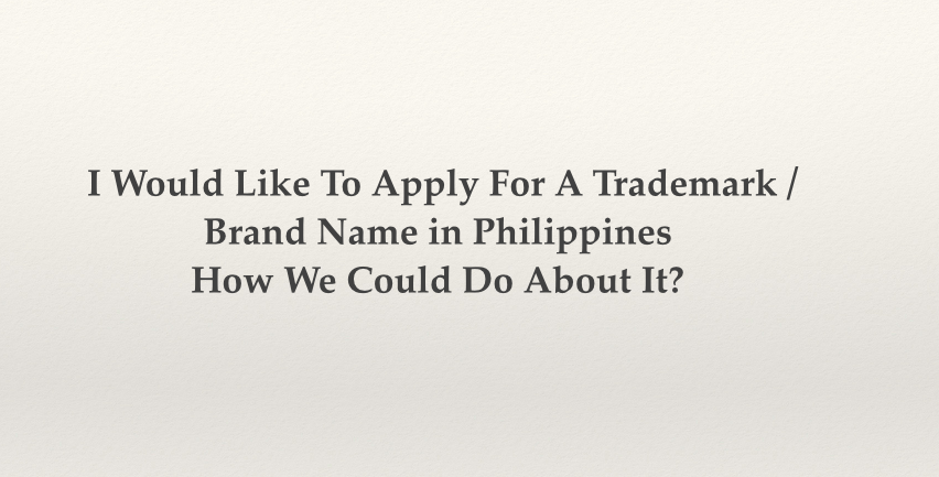 I Would Like To Apply For A Trademark, Brand Name in Philippines How We Could Do About It?