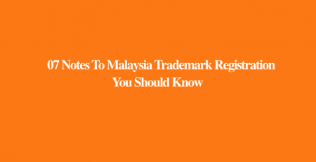 07 Notes To Malaysia Trademark Registration You Should Know, Notes To Malaysia Trademark Registration