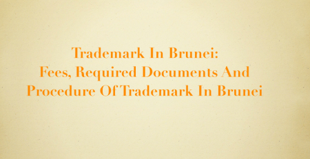 Trademark In Brunei: Fees, Required Documents And Procedure Of Trademark In Brunei