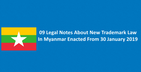 09 Legal Notes About New Trademark Law In Myanmar Enacted From 30 January 2019