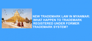 New Trademark Law In Myanmar: What Happen To Trademark Registered Under Former Trademark System?