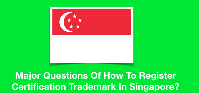 Major Questions Of How To Register Certification Trademark In Singapore?