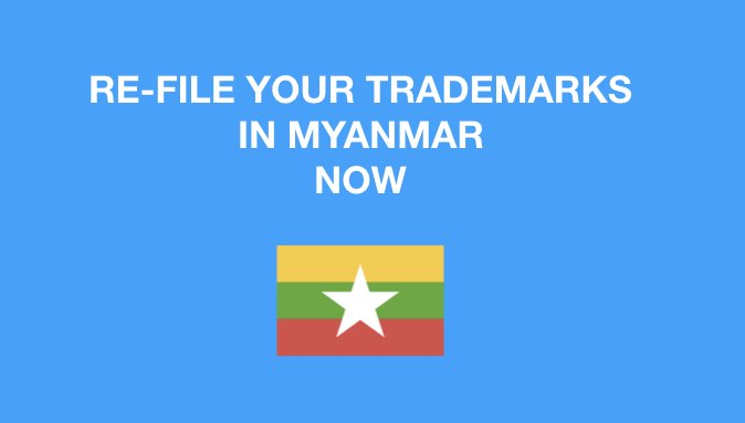 New trademark registration in Myanmar accepted: Re-file old trademarks in Myanmar now