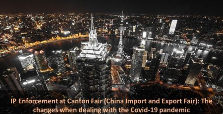 IP Enforcement at Canton Fair (China Import and Export Fair): The changes when dealing with the Covid-19 pandemic